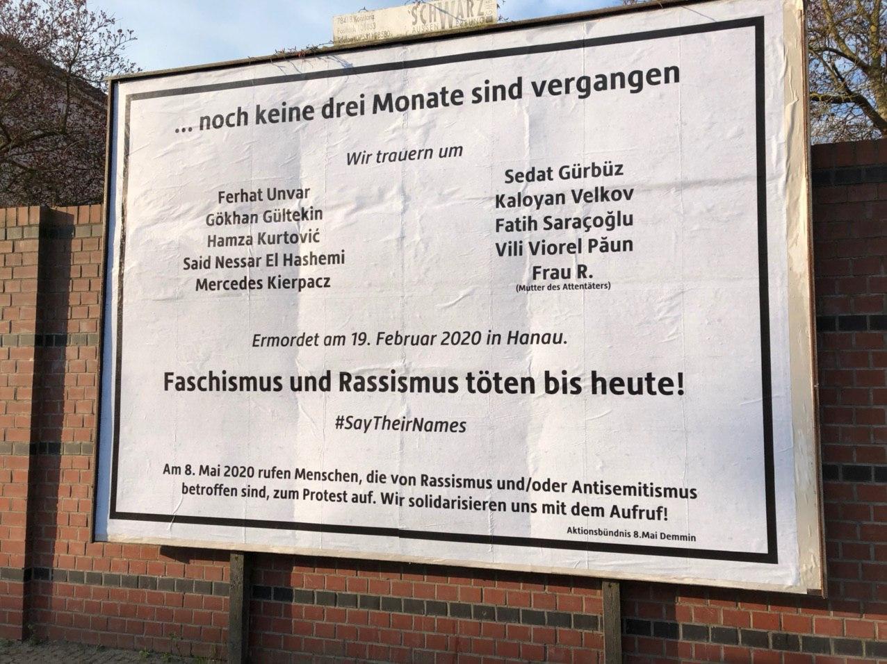 Plakatwand Noch keine 3 Monate sind vergangen... Wir trauern um Ferhat Unvar, Gökhan Gültekin, Hamza Kurtovic, Said Nessar El Hashemi, Mercedes Kierpakz, Sedat Gürbütz, Kaloyan Velkov, Fatih Sarakoglu, Vili Viorel Paun, Frau R. (Mutter des Attentäters). Ermordet am 19. Februar 2020 in Hanau. Faschismus und Rassismus töten bis heute! #SayTheirNames Am 8. Mai 2020 rufen Menschen, die von Rassismus und/oder Antisemitismus betroffen sind, zum Protest auf. Wir solidarisieren uns mit dem Aufruf! Aktionsbündnis 8. Mai Demmin